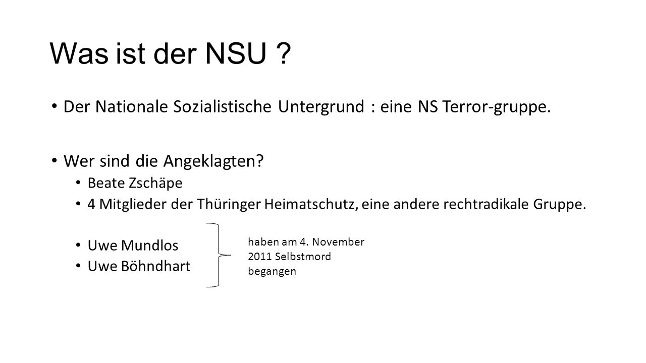 Was ist der NSU ? Der Nationale Sozialistische Untergrund : eine NS Terror-gruppe. Wer sind die Angeklagten? Beate Zschäpe 4 Mitglieder der Thüringer