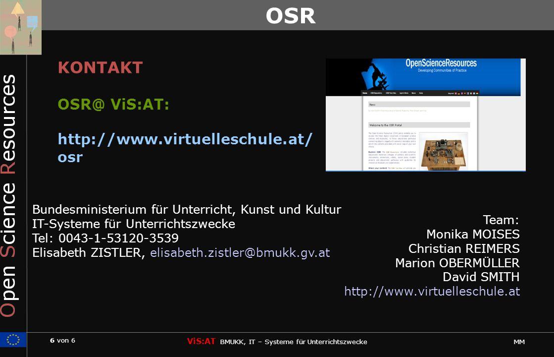 6 von 6 ViS:AT BMUKK, IT – Systeme für Unterrichtszwecke MM OSR Bundesministerium für Unterricht, Kunst und Kultur IT-Systeme für Unterrichtszwecke Tel: 0043-1-53120-3539 Elisabeth ZISTLER, elisabeth.zistler@bmukk.gv.at KONTAKT OSR@ ViS:AT: http://www.virtuelleschule.at/ osr Team: Monika MOISES Christian REIMERS Marion OBERMÜLLER David SMITH http://www.virtuelleschule.at