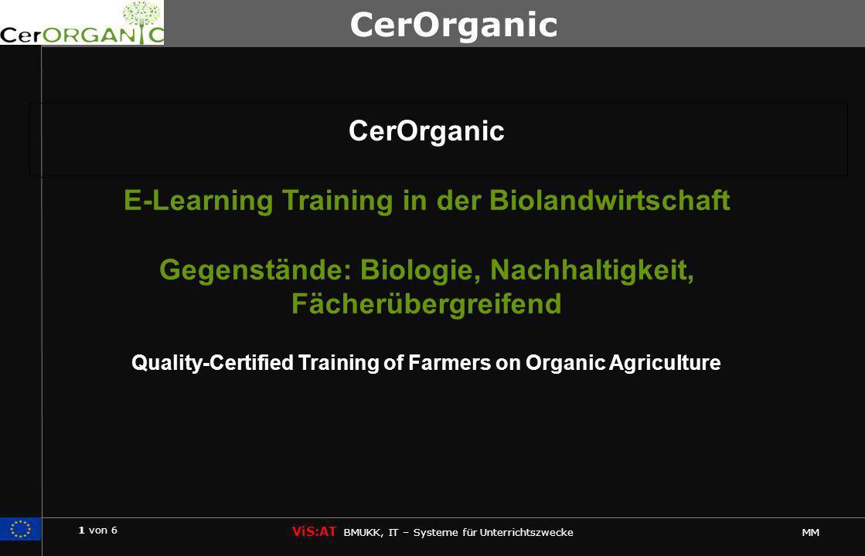1 von 6 ViS:AT BMUKK, IT – Systeme für Unterrichtszwecke MM CerOrganic E-Learning Training in der Biolandwirtschaft Gegenstände: Biologie, Nachhaltigkeit, Fächerübergreifend Quality-Certified Training of Farmers on Organic Agriculture CerOrganic