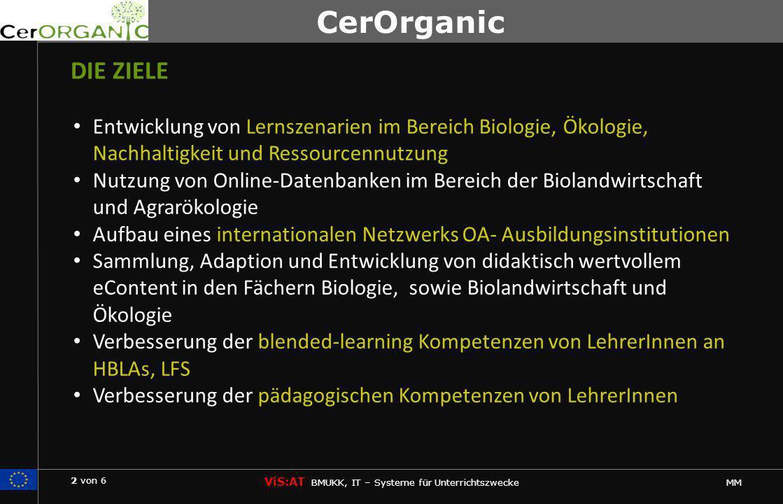 2 von 6 ViS:AT BMUKK, IT – Systeme für Unterrichtszwecke MM CerOrganic DIE ZIELE Entwicklung von Lernszenarien im Bereich Biologie, Ökologie, Nachhaltigkeit und Ressourcennutzung Nutzung von Online-Datenbanken im Bereich der Biolandwirtschaft und Agrarökologie Aufbau eines internationalen Netzwerks OA- Ausbildungsinstitutionen Sammlung, Adaption und Entwicklung von didaktisch wertvollem eContent in den Fächern Biologie, sowie Biolandwirtschaft und Ökologie Verbesserung der blended-learning Kompetenzen von LehrerInnen an HBLAs, LFS Verbesserung der pädagogischen Kompetenzen von LehrerInnen