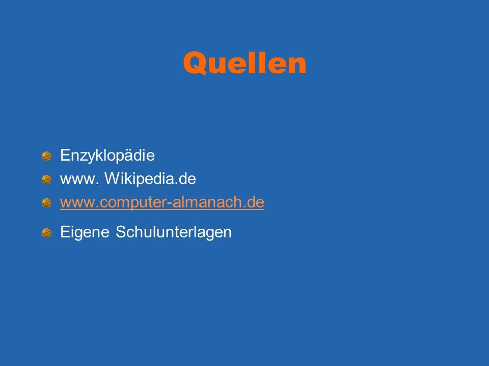 Quellen Enzyklopädie www. Wikipedia.de www.computer-almanach.de Eigene Schulunterlagen