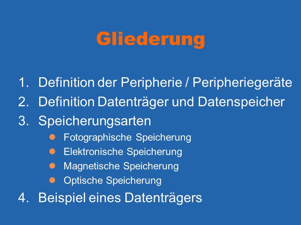 Gliederung 1.Definition der Peripherie / Peripheriegeräte 2.Definition Datenträger und Datenspeicher 3.Speicherungsarten Fotographische Speicherung El