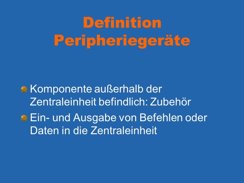 Definition Peripheriegeräte Komponente außerhalb der Zentraleinheit befindlich: Zubehör Ein- und Ausgabe von Befehlen oder Daten in die Zentraleinheit