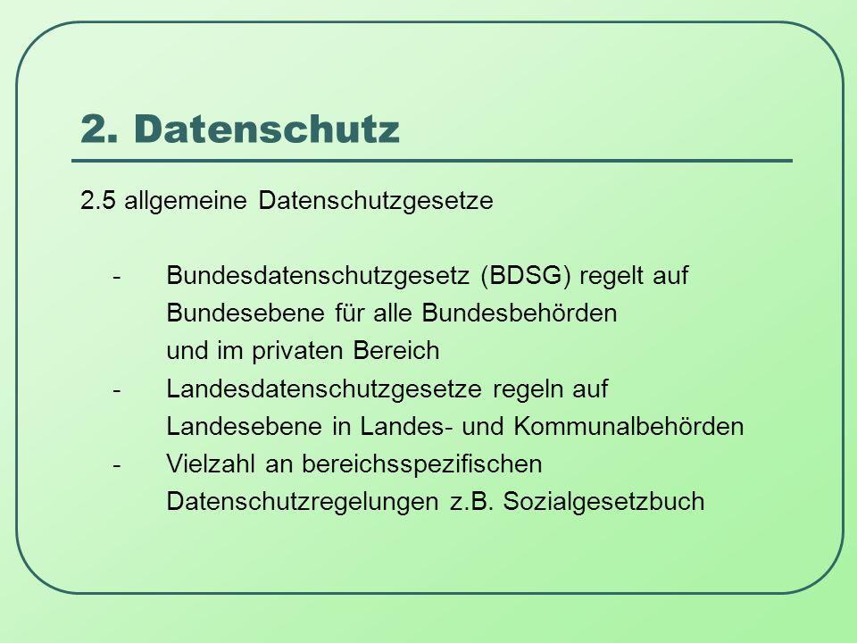 2. Datenschutz 2.5 allgemeine Datenschutzgesetze -Bundesdatenschutzgesetz (BDSG) regelt auf Bundesebene für alle Bundesbehörden und im privaten Bereic
