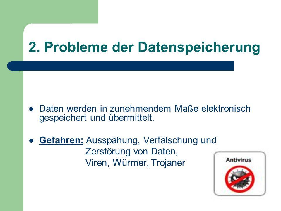 2. Probleme der Datenspeicherung Daten werden in zunehmendem Maße elektronisch gespeichert und übermittelt. Gefahren: Ausspähung, Verfälschung und Zer