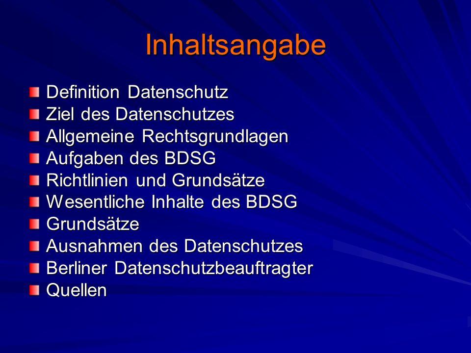 Inhaltsangabe Definition Datenschutz Ziel des Datenschutzes Allgemeine Rechtsgrundlagen Aufgaben des BDSG Richtlinien und Grundsätze Wesentliche Inhalte des BDSG Grundsätze Ausnahmen des Datenschutzes Berliner Datenschutzbeauftragter Quellen