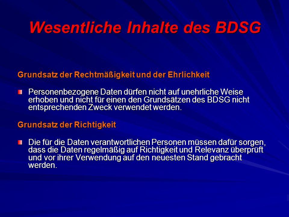 Wesentliche Inhalte des BDSG Grundsatz der Rechtmäßigkeit und der Ehrlichkeit Personenbezogene Daten dürfen nicht auf unehrliche Weise erhoben und nicht für einen den Grundsätzen des BDSG nicht entsprechenden Zweck verwendet werden.