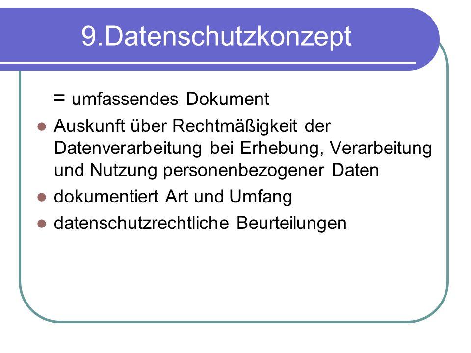 9.Datenschutzkonzept = umfassendes Dokument Auskunft über Rechtmäßigkeit der Datenverarbeitung bei Erhebung, Verarbeitung und Nutzung personenbezogener Daten dokumentiert Art und Umfang datenschutzrechtliche Beurteilungen