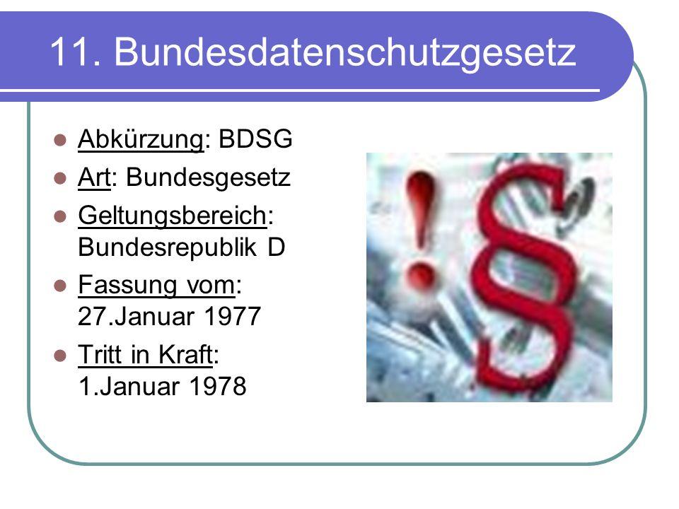 11. Bundesdatenschutzgesetz Abkürzung: BDSG Art: Bundesgesetz Geltungsbereich: Bundesrepublik D Fassung vom: 27.Januar 1977 Tritt in Kraft: 1.Januar 1
