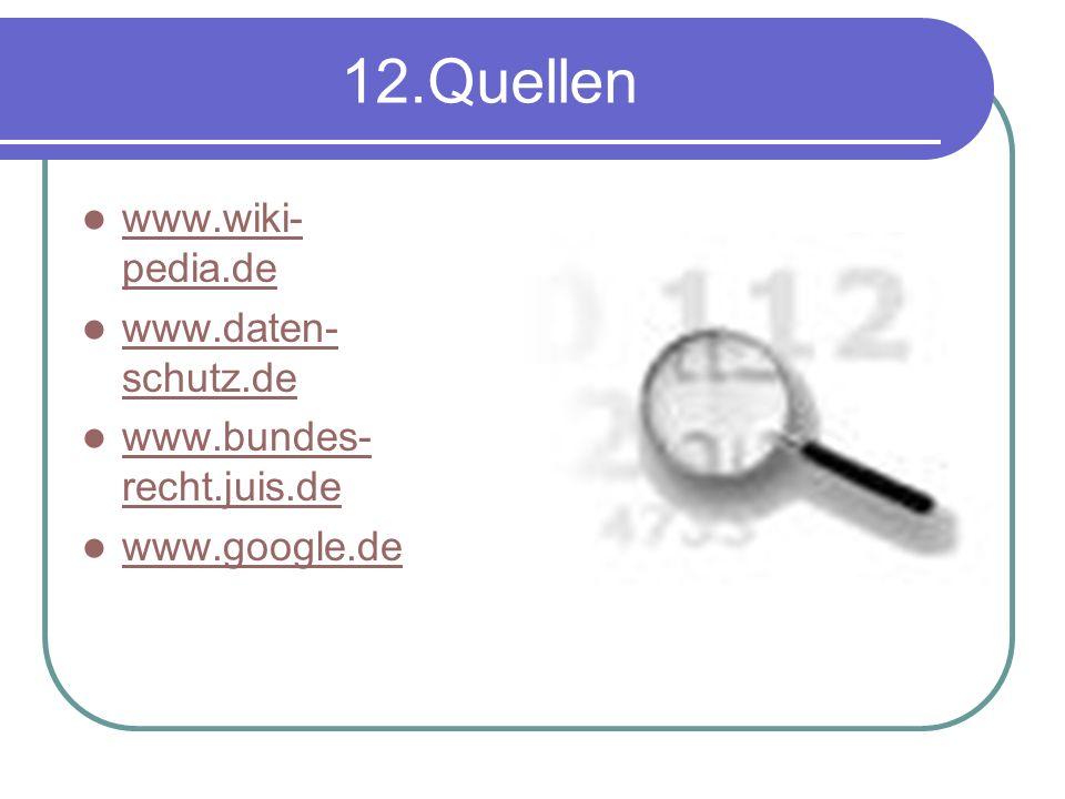 12.Quellen www.wiki- pedia.de www.wiki- pedia.de www.daten- schutz.de www.daten- schutz.de www.bundes- recht.juis.de www.google.de