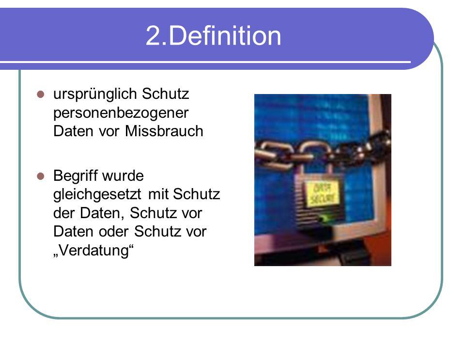 2.Definition ursprünglich Schutz personenbezogener Daten vor Missbrauch Begriff wurde gleichgesetzt mit Schutz der Daten, Schutz vor Daten oder Schutz vor Verdatung