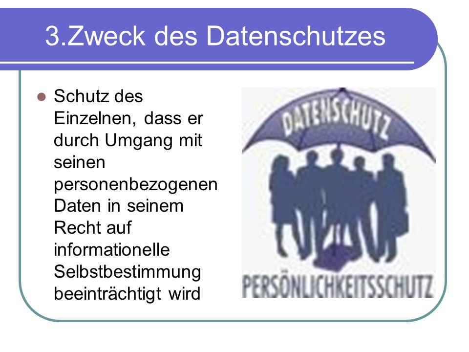 3.Zweck des Datenschutzes Schutz des Einzelnen, dass er durch Umgang mit seinen personenbezogenen Daten in seinem Recht auf informationelle Selbstbestimmung beeinträchtigt wird