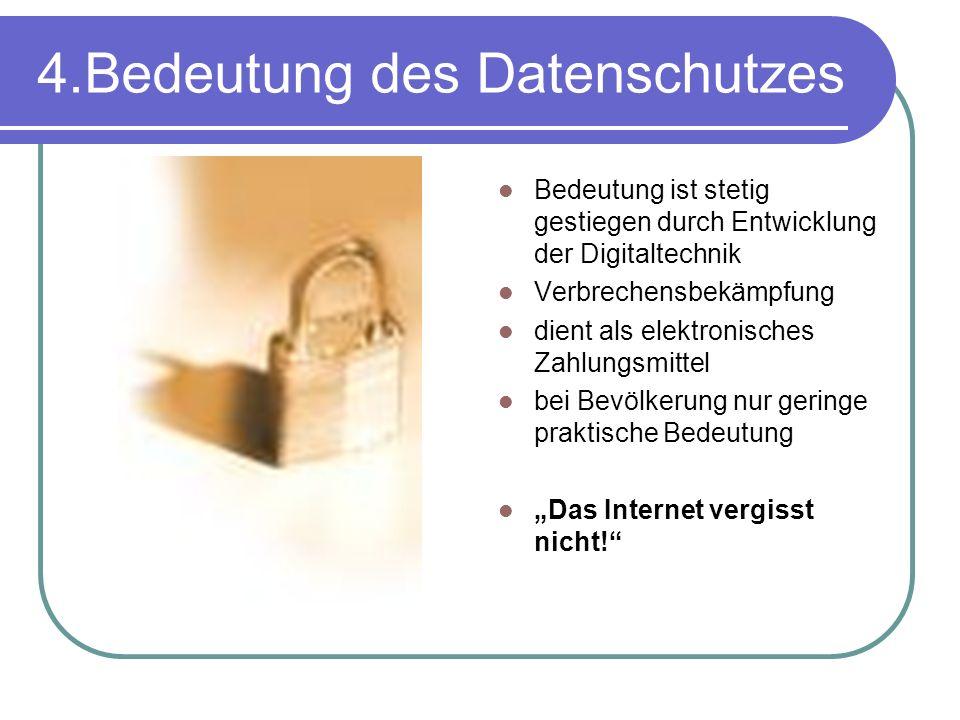 4.Bedeutung des Datenschutzes Bedeutung ist stetig gestiegen durch Entwicklung der Digitaltechnik Verbrechensbekämpfung dient als elektronisches Zahlungsmittel bei Bevölkerung nur geringe praktische Bedeutung Das Internet vergisst nicht!
