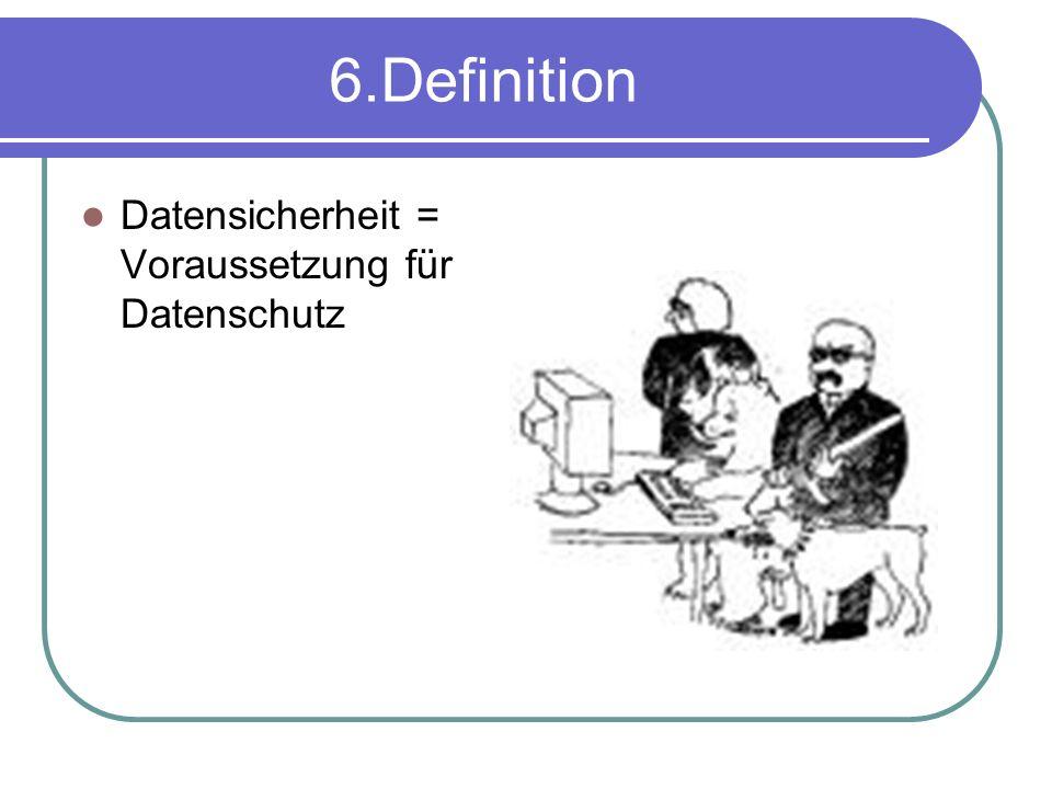 6.Definition Datensicherheit = Voraussetzung für Datenschutz