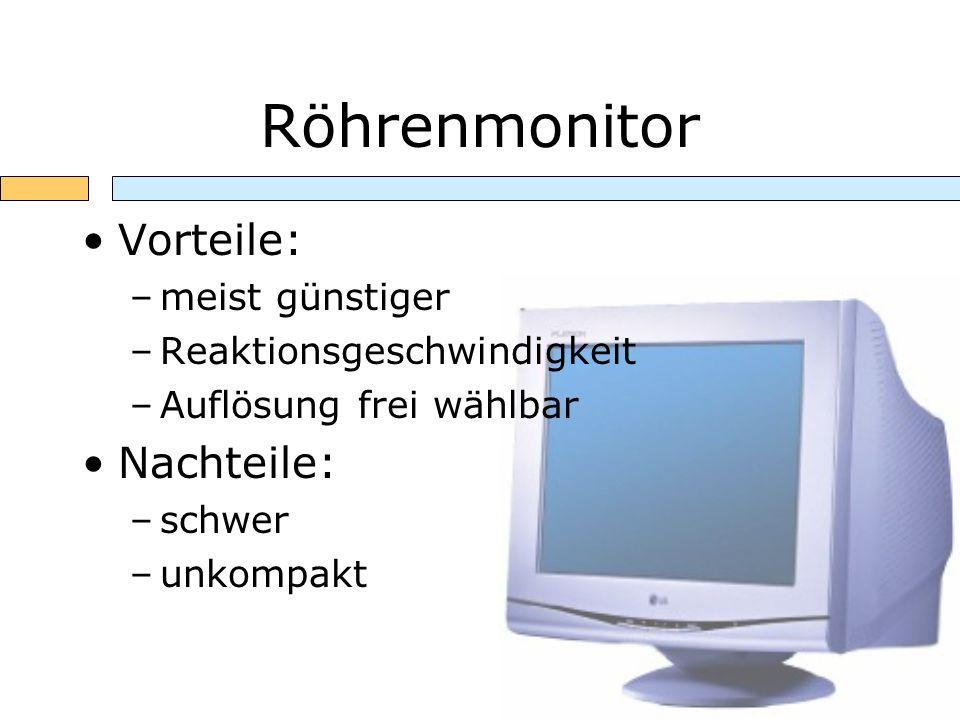 Röhrenmonitor Vorteile: –meist günstiger –Reaktionsgeschwindigkeit –Auflösung frei wählbar Nachteile: –schwer –unkompakt