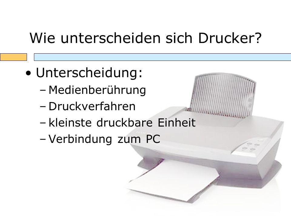 Wie unterscheiden sich Drucker? Unterscheidung: –Medienberührung –Druckverfahren –kleinste druckbare Einheit –Verbindung zum PC