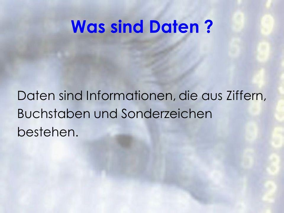 Was sind Daten ? Daten sind Informationen, die aus Ziffern, Buchstaben und Sonderzeichen bestehen.