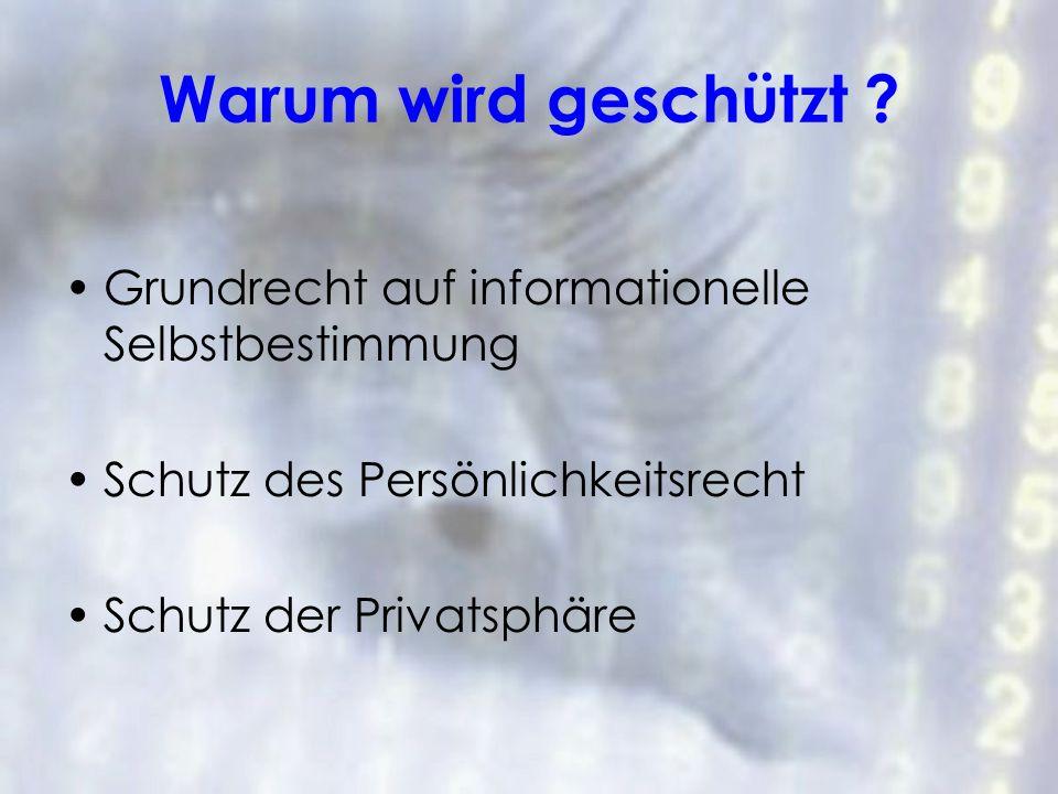 Warum wird geschützt ? Grundrecht auf informationelle Selbstbestimmung Schutz des Persönlichkeitsrecht Schutz der Privatsphäre