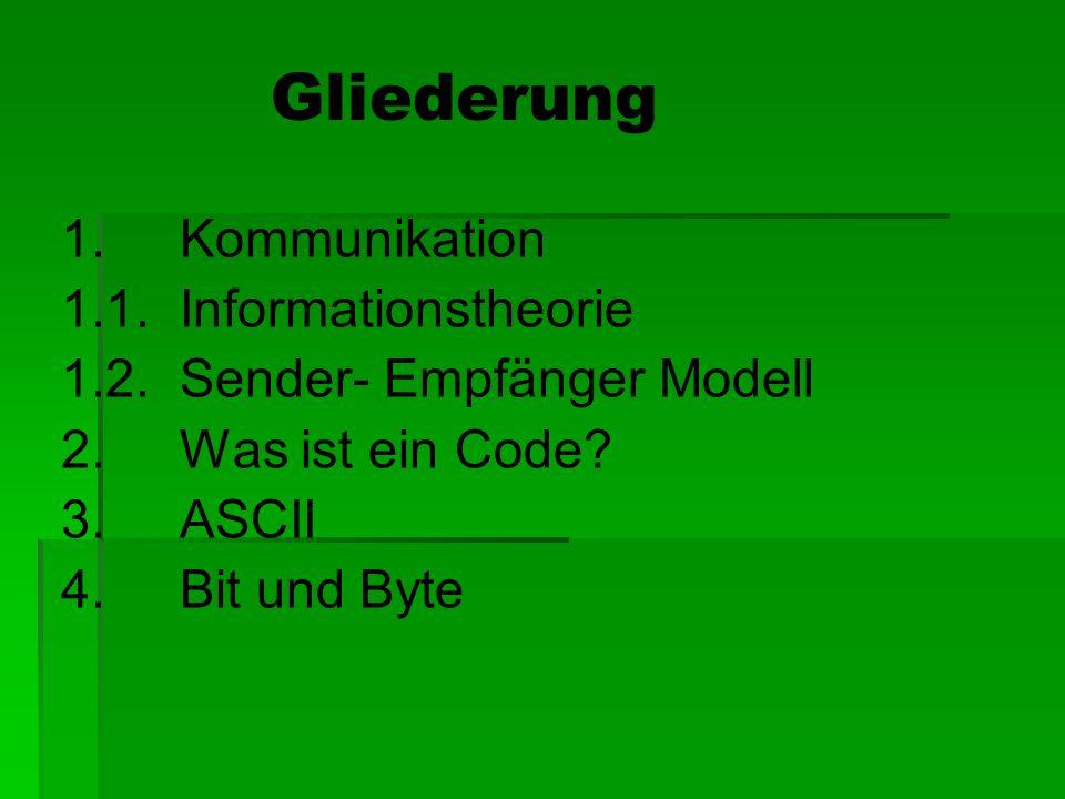 Gliederung 1. Kommunikation 1.1. Informationstheorie 1.2. Sender- Empfänger Modell 2. Was ist ein Code? 3. ASCII 4. Bit und Byte