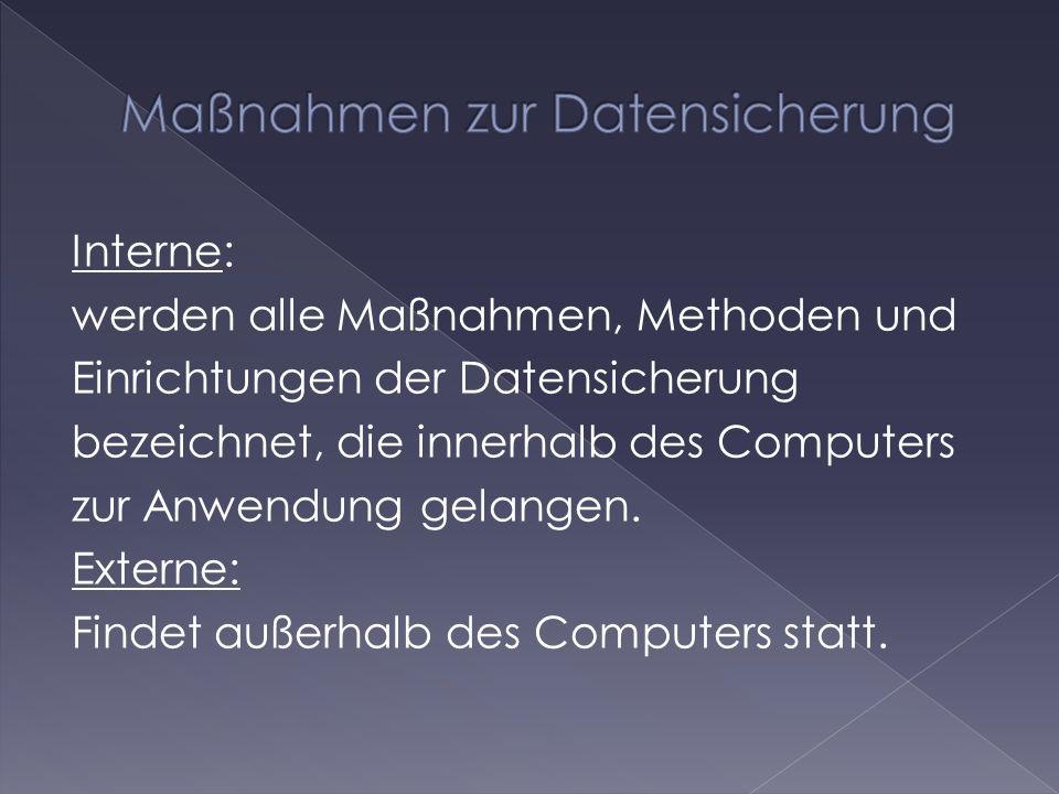 Interne: werden alle Maßnahmen, Methoden und Einrichtungen der Datensicherung bezeichnet, die innerhalb des Computers zur Anwendung gelangen. Externe: