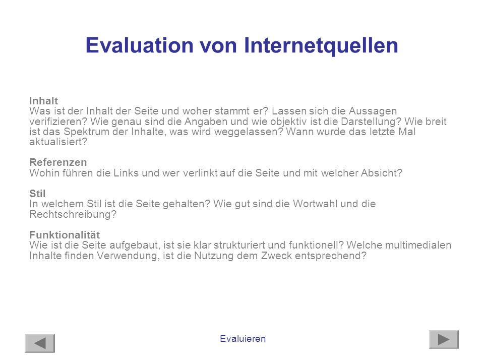Evaluieren Evaluation von Internetquellen Inhalt Was ist der Inhalt der Seite und woher stammt er? Lassen sich die Aussagen verifizieren? Wie genau si