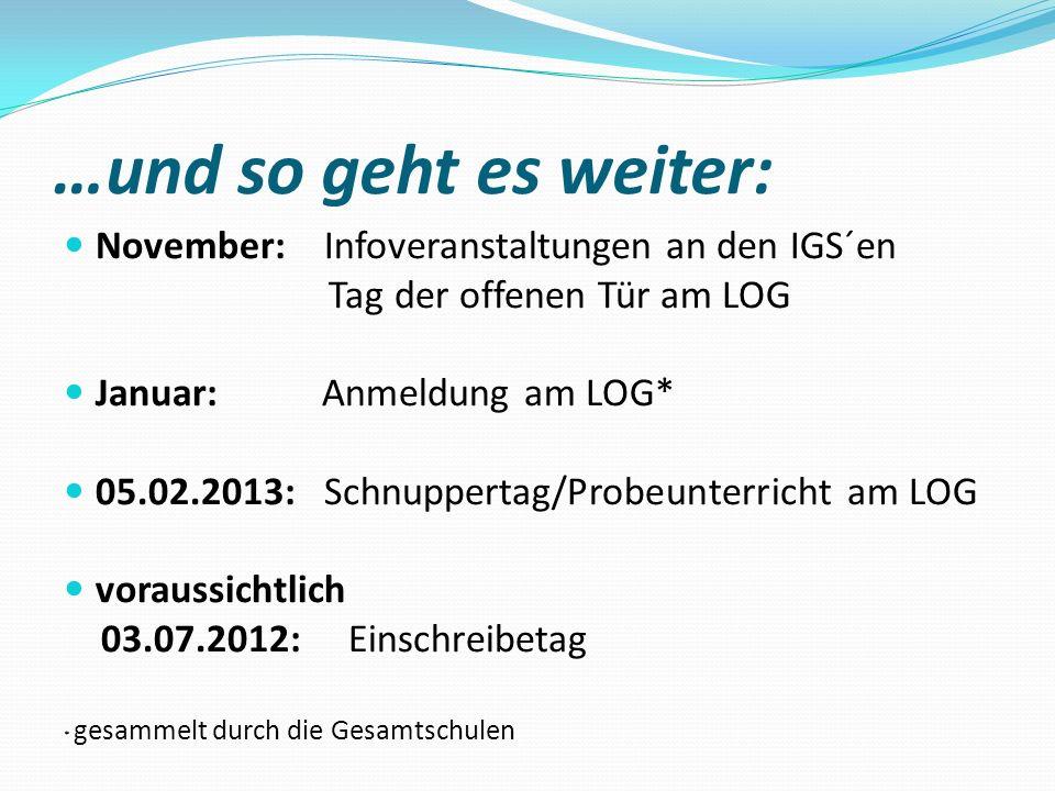 …und so geht es weiter: November: Infoveranstaltungen an den IGS´en Tag der offenen Tür am LOG Januar: Anmeldung am LOG* 05.02.2013: Schnuppertag/Prob