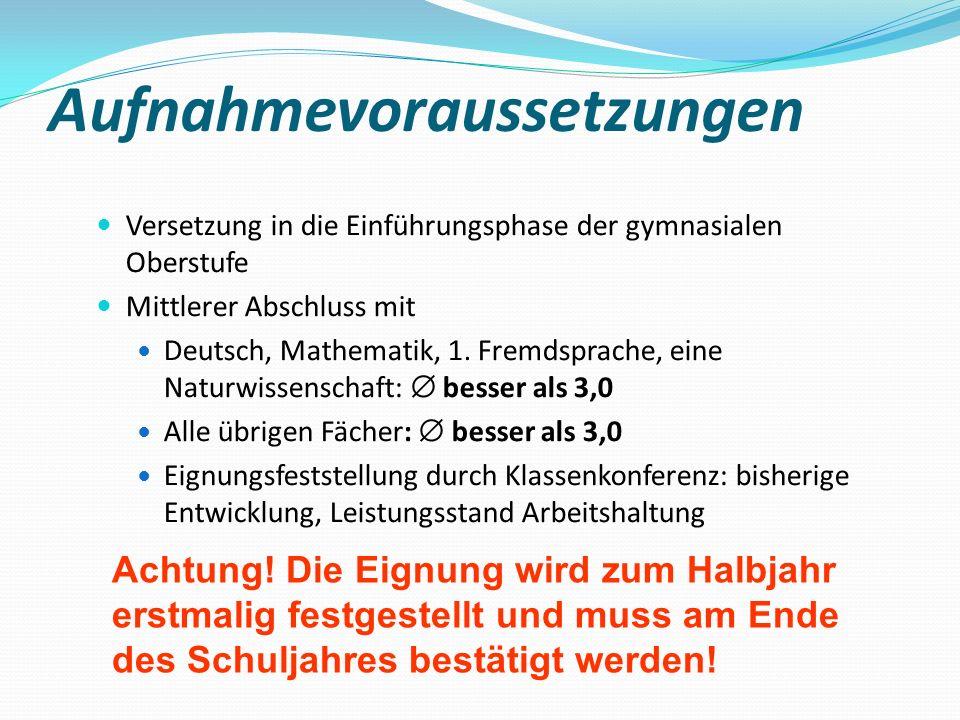 Aufnahmevoraussetzungen Versetzung in die Einführungsphase der gymnasialen Oberstufe Mittlerer Abschluss mit Deutsch, Mathematik, 1. Fremdsprache, ein