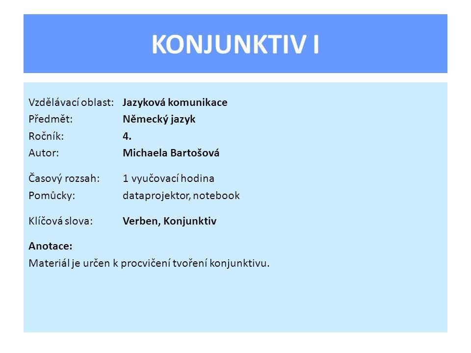 KONJUNKTIV I Vzdělávací oblast:Jazyková komunikace Předmět:Německý jazyk Ročník:4. Autor:Michaela Bartošová Časový rozsah:1 vyučovací hodina Pomůcky:d