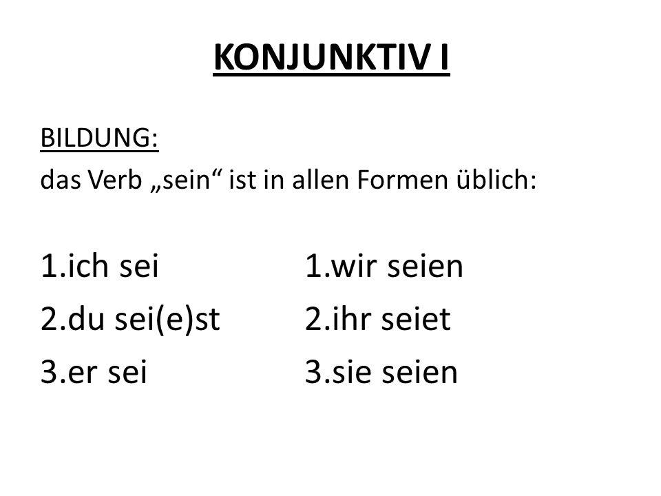KONJUNKTIV I BILDUNG: das Verb sein ist in allen Formen üblich: 1.ich sei1.wir seien 2.du sei(e)st2.ihr seiet 3.er sei3.sie seien