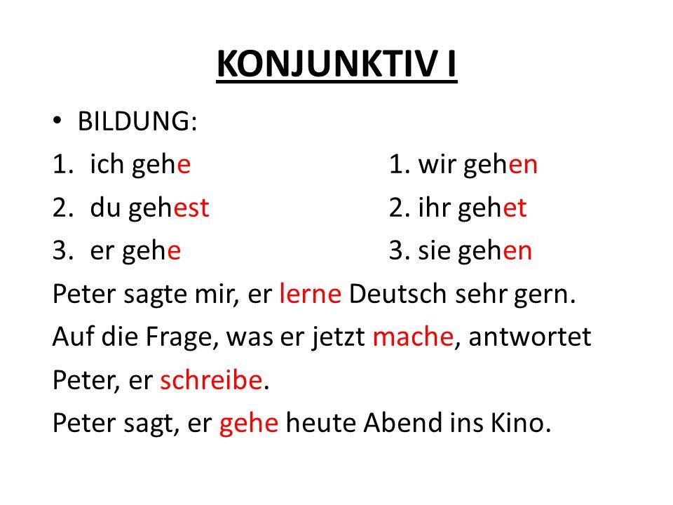 KONJUNKTIV I BILDUNG: 1.ich gehe1. wir gehen 2.du gehest2. ihr gehet 3.er gehe3. sie gehen Peter sagte mir, er lerne Deutsch sehr gern. Auf die Frage,