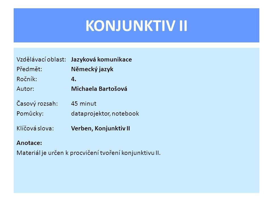 KONJUNKTIV II Vzdělávací oblast:Jazyková komunikace Předmět:Německý jazyk Ročník:4. Autor:Michaela Bartošová Časový rozsah:45 minut Pomůcky:dataprojek