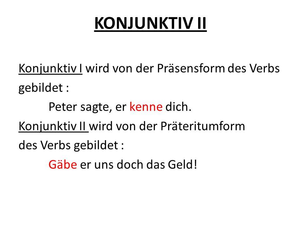 KONJUNKTIV II Konjunktiv I wird von der Präsensform des Verbs gebildet : Peter sagte, er kenne dich. Konjunktiv II wird von der Präteritumform des Ver
