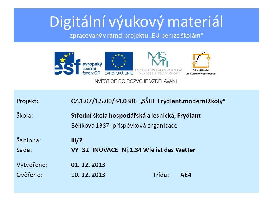 Digitální výukový materiál zpracovaný v rámci projektu EU peníze školám Projekt:CZ.1.07/1.5.00/34.0386 SŠHL Frýdlant.moderní školy Škola:Střední škola hospodářská a lesnická, Frýdlant Bělíkova 1387, příspěvková organizace Šablona:III/2 Sada:VY_32_INOVACE_Nj.1.34 Wie ist das Wetter Vytvořeno:01.