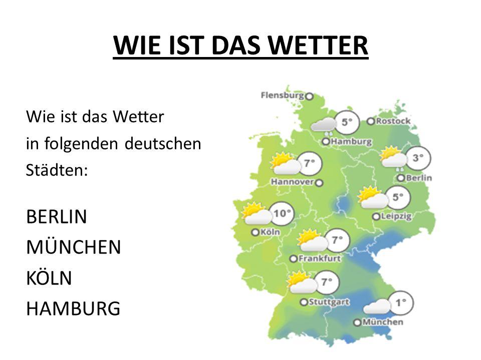 WIE IST DAS WETTER Wie ist das Wetter in folgenden deutschen Städten: BERLIN MÜNCHEN KÖLN HAMBURG
