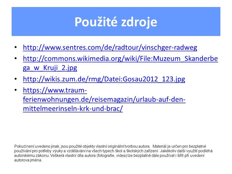 Použité zdroje http://www.sentres.com/de/radtour/vinschger-radweg http://commons.wikimedia.org/wiki/File:Muzeum_Skanderbe ga_w_Kruji_2.jpg http://commons.wikimedia.org/wiki/File:Muzeum_Skanderbe ga_w_Kruji_2.jpg http://wikis.zum.de/rmg/Datei:Gosau2012_123.jpg https://www.traum- ferienwohnungen.de/reisemagazin/urlaub-auf-den- mittelmeerinseln-krk-und-brac/ https://www.traum- ferienwohnungen.de/reisemagazin/urlaub-auf-den- mittelmeerinseln-krk-und-brac/ Pokud není uvedeno jinak, jsou použité objekty vlastní originální tvorbou autora.