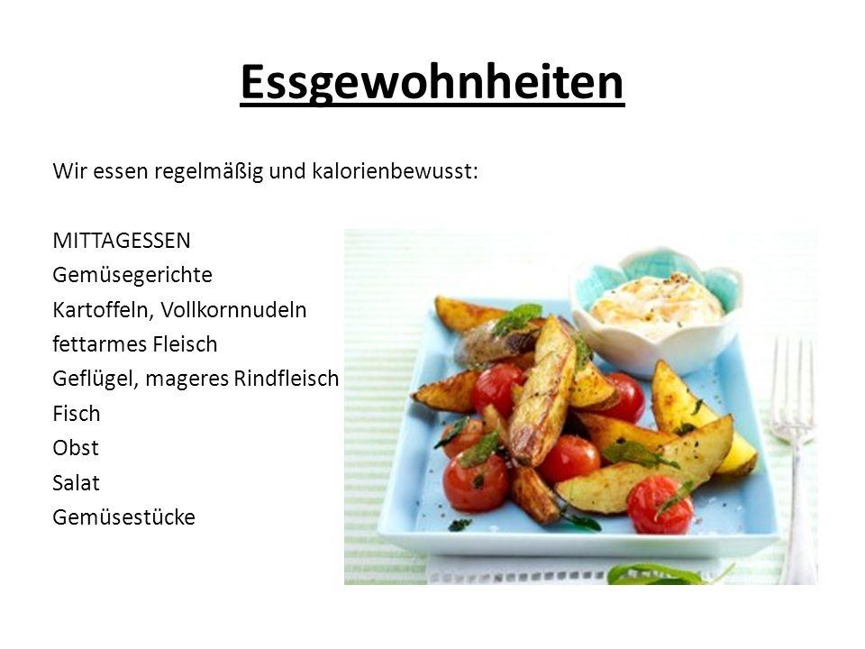 Essgewohnheiten Wir essen regelmäßig und kalorienbewusst: MITTAGESSEN Gemüsegerichte Kartoffeln, Vollkornnudeln fettarmes Fleisch Geflügel, mageres Rindfleisch Fisch Obst Salat Gemüsestücke