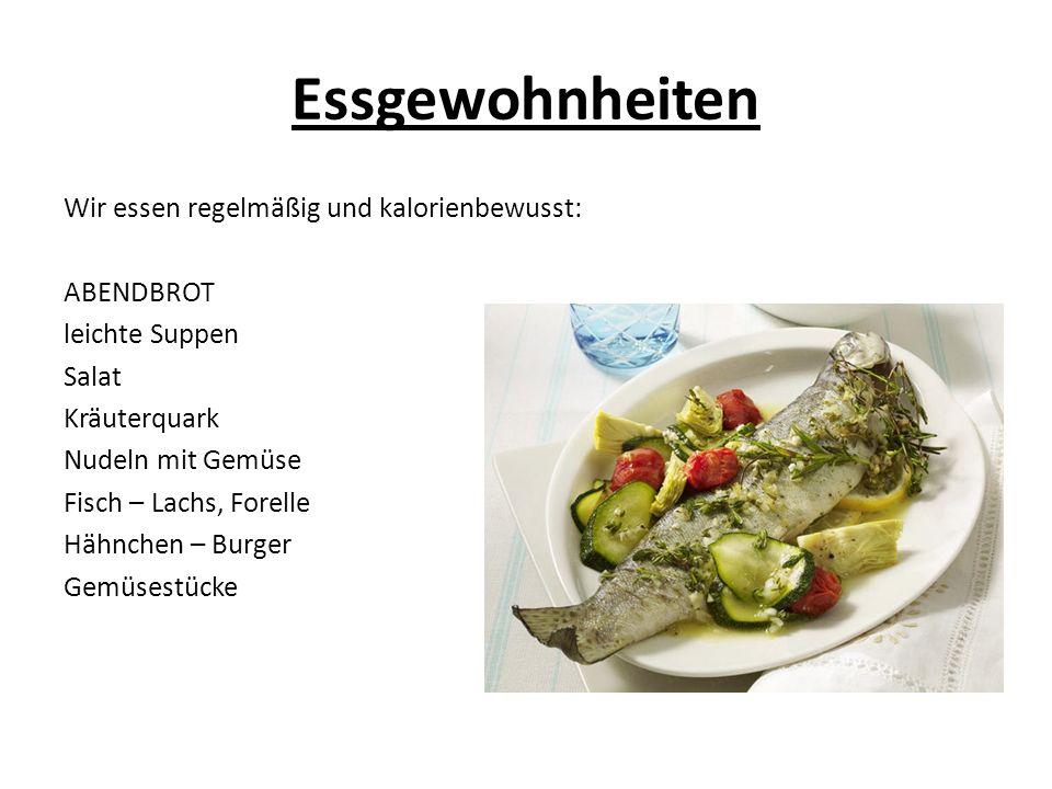 Essgewohnheiten Wir essen regelmäßig und kalorienbewusst: ABENDBROT leichte Suppen Salat Kräuterquark Nudeln mit Gemüse Fisch – Lachs, Forelle Hähnchen – Burger Gemüsestücke