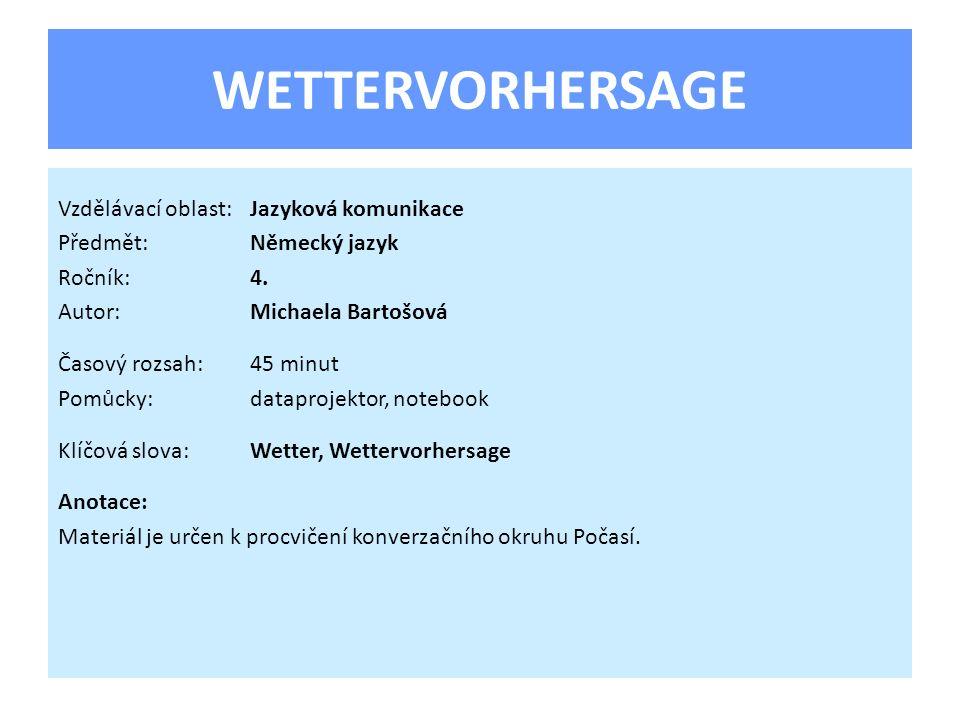 WETTERVORHERSAGE Vzdělávací oblast:Jazyková komunikace Předmět:Německý jazyk Ročník:4. Autor:Michaela Bartošová Časový rozsah:45 minut Pomůcky:datapro