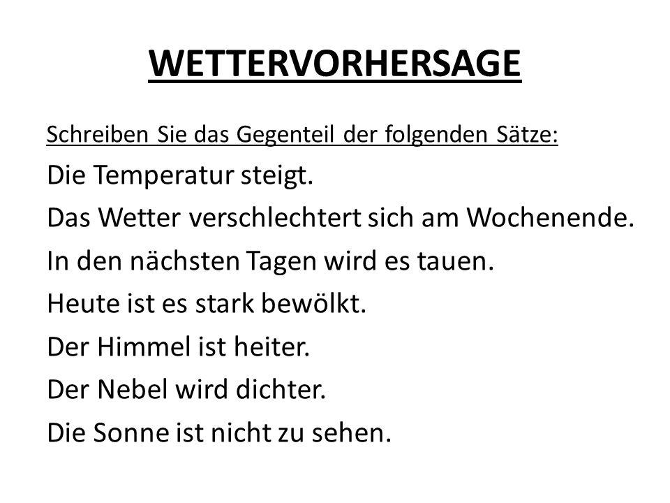 WETTERVORHERSAGE Schreiben Sie das Gegenteil der folgenden Sätze: Die Temperatur steigt. Das Wetter verschlechtert sich am Wochenende. In den nächsten