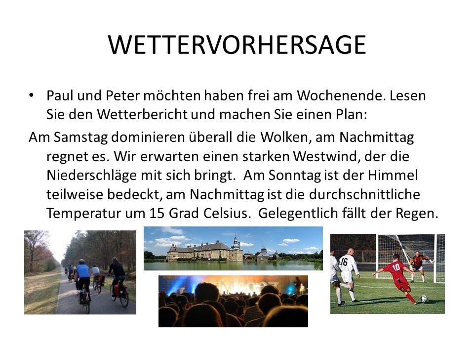 WETTERVORHERSAGE Paul und Peter möchten haben frei am Wochenende. Lesen Sie den Wetterbericht und machen Sie einen Plan: Am Samstag dominieren überall
