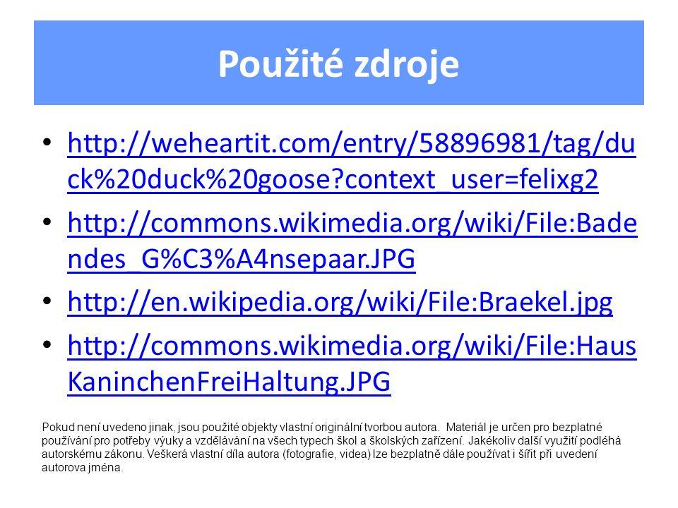 Použité zdroje http://weheartit.com/entry/58896981/tag/du ck%20duck%20goose context_user=felixg2 http://weheartit.com/entry/58896981/tag/du ck%20duck%20goose context_user=felixg2 http://commons.wikimedia.org/wiki/File:Bade ndes_G%C3%A4nsepaar.JPG http://commons.wikimedia.org/wiki/File:Bade ndes_G%C3%A4nsepaar.JPG http://en.wikipedia.org/wiki/File:Braekel.jpg http://commons.wikimedia.org/wiki/File:Haus KaninchenFreiHaltung.JPG http://commons.wikimedia.org/wiki/File:Haus KaninchenFreiHaltung.JPG Pokud není uvedeno jinak, jsou použité objekty vlastní originální tvorbou autora.