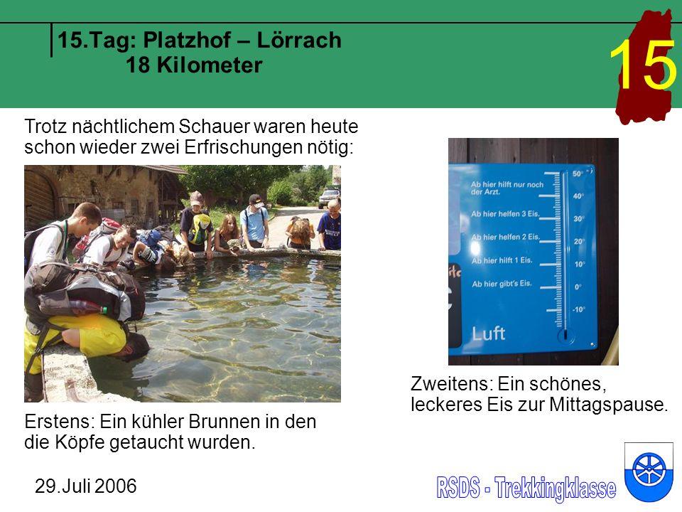 15.Tag: Platzhof – Lörrach 18 Kilometer 29.Juli 2006 15 Trotz nächtlichem Schauer waren heute schon wieder zwei Erfrischungen nötig: Erstens: Ein kühler Brunnen in den die Köpfe getaucht wurden.