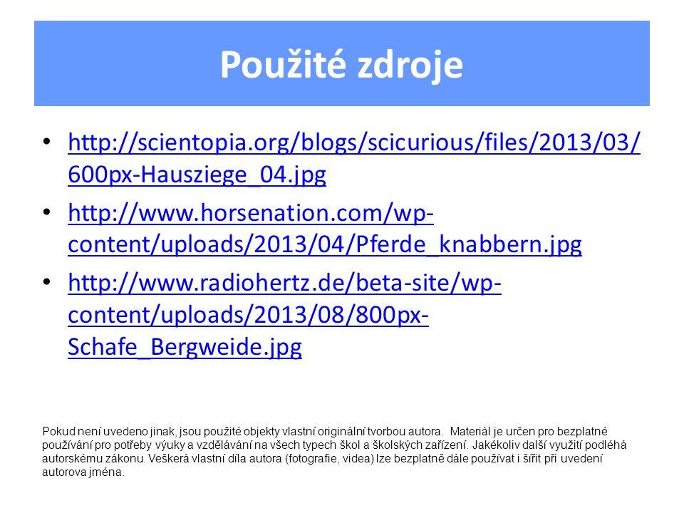 Použité zdroje http://scientopia.org/blogs/scicurious/files/2013/03/ 600px-Hausziege_04.jpg http://scientopia.org/blogs/scicurious/files/2013/03/ 600px-Hausziege_04.jpg http://www.horsenation.com/wp- content/uploads/2013/04/Pferde_knabbern.jpg http://www.horsenation.com/wp- content/uploads/2013/04/Pferde_knabbern.jpg http://www.radiohertz.de/beta-site/wp- content/uploads/2013/08/800px- Schafe_Bergweide.jpg http://www.radiohertz.de/beta-site/wp- content/uploads/2013/08/800px- Schafe_Bergweide.jpg Pokud není uvedeno jinak, jsou použité objekty vlastní originální tvorbou autora.