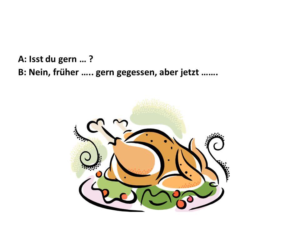 A: Isst du gern … B: Nein, früher ….. gern gegessen, aber jetzt …….