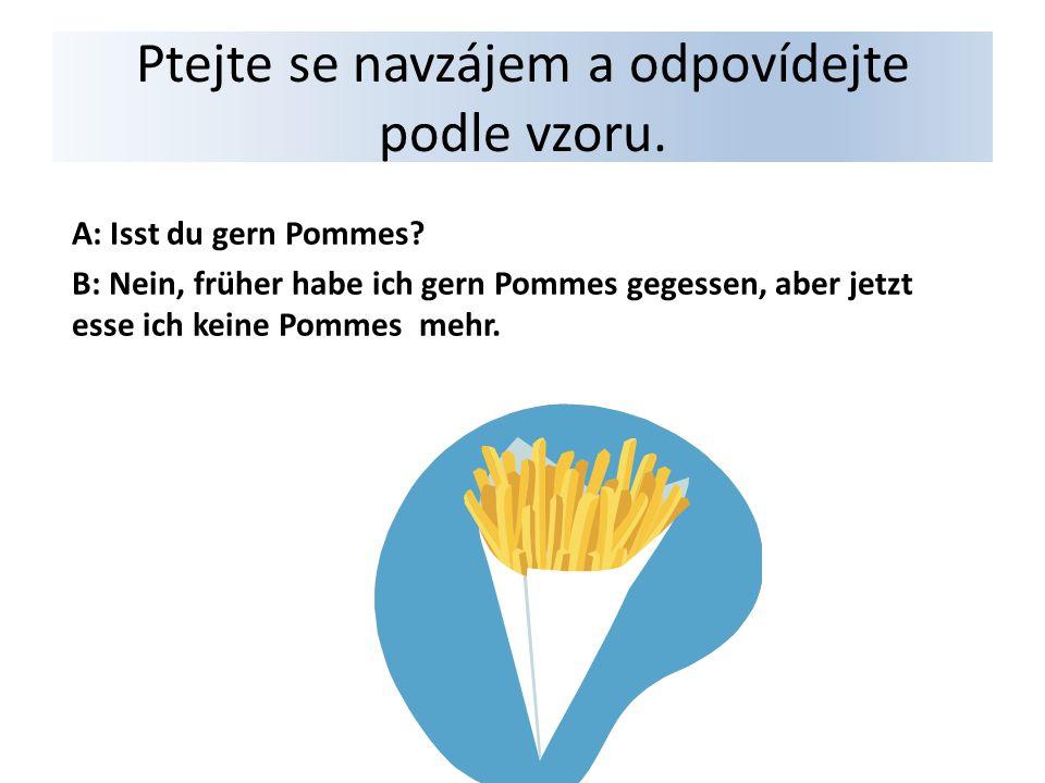 Ptejte se navzájem a odpovídejte podle vzoru. A: Isst du gern Pommes.