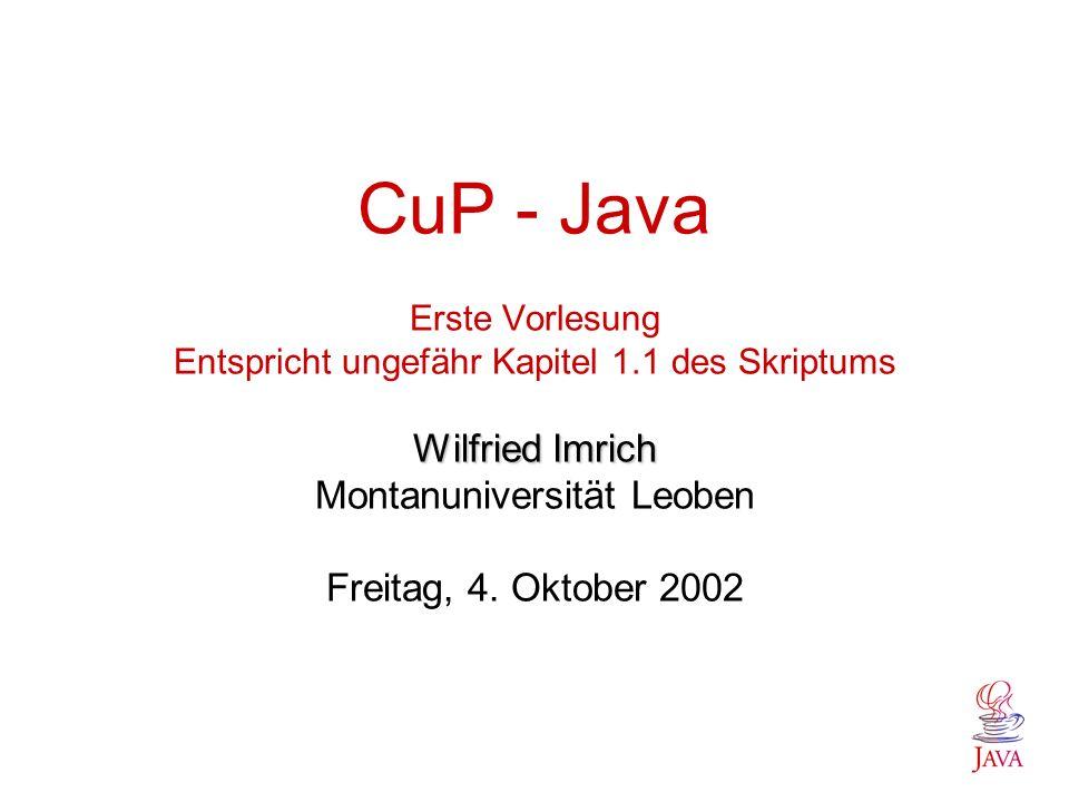 Wilfried Imrich CuP - Java Erste Vorlesung Entspricht ungefähr Kapitel 1.1 des Skriptums Wilfried Imrich Montanuniversität Leoben Freitag, 4.