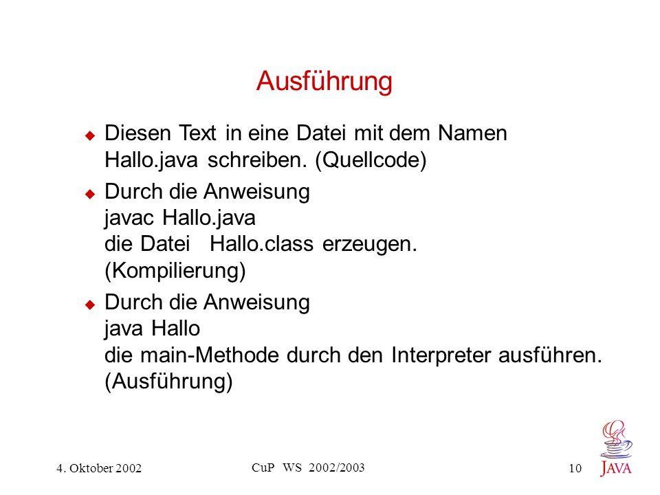 4. Oktober 2002 CuP WS 2002/2003 10 Ausführung Diesen Text in eine Datei mit dem Namen Hallo.java schreiben. (Quellcode) Durch die Anweisung javac Hal