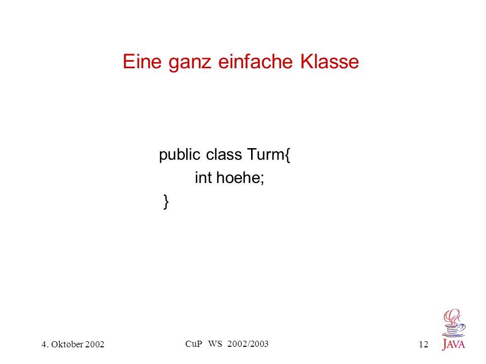 4. Oktober 2002 CuP WS 2002/2003 12 Eine ganz einfache Klasse public class Turm{ int hoehe; }
