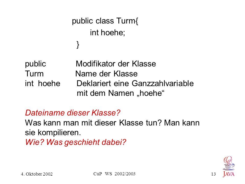 4. Oktober 2002 CuP WS 2002/2003 13 public class Turm{ int hoehe; } public Modifikator der Klasse Turm Name der Klasse int hoehe Deklariert eine Ganzz