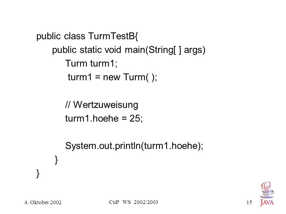 4. Oktober 2002 CuP WS 2002/2003 15 public class TurmTestB{ public static void main(String[ ] args) Turm turm1; turm1 = new Turm( ); // Wertzuweisung